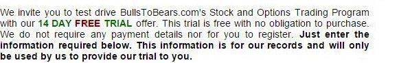 We invite you to test drive BullsToBears.com's Stock and Options Trading Program with our 14 DAY FREE TRIAL offer. This trial is free with no obligation to purchase. We do not require any payment details nor for you to register. Just enter the information required below. This information is for our records and will only be used by us to provide our trial to you.